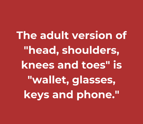 """Dank, Head, and Phone: The adult version of  """"head, shoulders  knees and toes"""" is  """"wallet, glasses,  keys and phone."""
