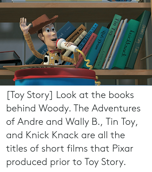 knick knack: The Adventure  Smyrl yrl Ty  Grimen's Fainy Tales  knickknack  ieyr  Bure  Tin Toy  LASSETER  Red's Dream  NOLLVOVA V NO 0 A N NV  SCOOTER RU  wirl [Toy Story] Look at the books behind Woody. The Adventures of Andre and Wally B., Tin Toy, and Knick Knack are all the titles of short films that Pixar produced prior to Toy Story.
