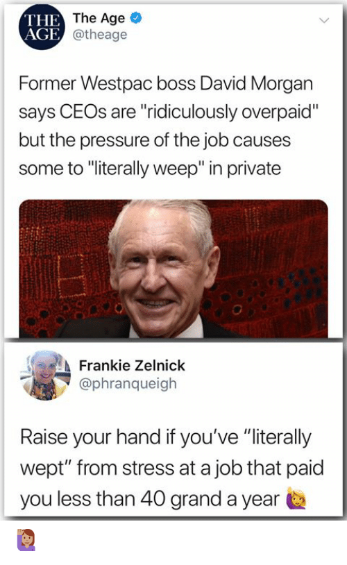 "raise your hand if: THE  AGE  The Age  @theage  Former Westpac boss David Morgan  says CEOs are ""ridiculously overpaid""  but the pressure of the job causes  some to ""iterally weep"" in private  Frankie Zelnick  @phranqueigh  Raise your hand if you've ""literally  wept"" from stress at a job that paid  you less than 40 grand a year 🙋🏽‍♀️"