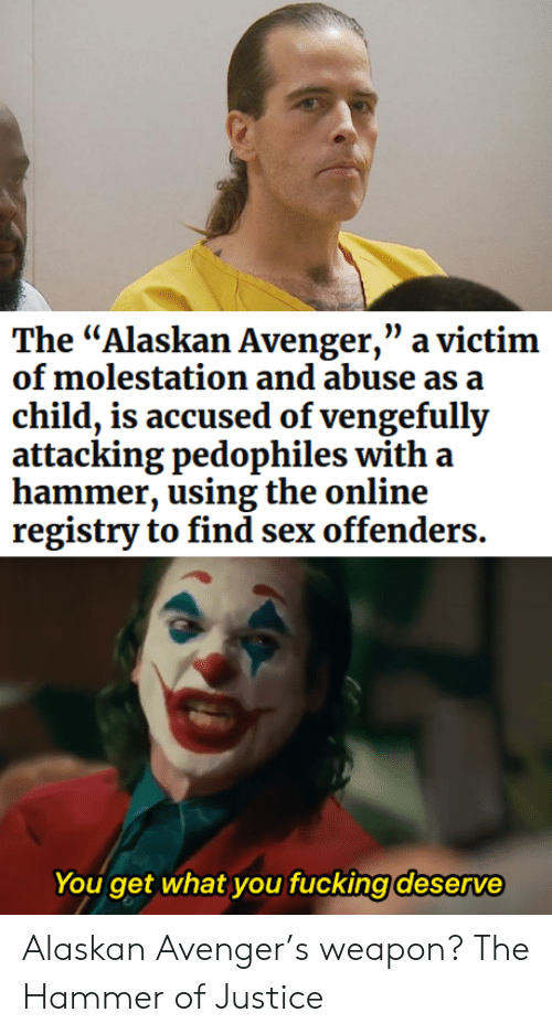 "avenger: The ""Alaskan Avenger,"" a victim  of molestation and abuse as a  child, is accused of vengefully  attacking pedophiles with a  hammer, using the online  registry to find sex offenders.  You get what you fucking deserve Alaskan Avenger's weapon? The Hammer of Justice"