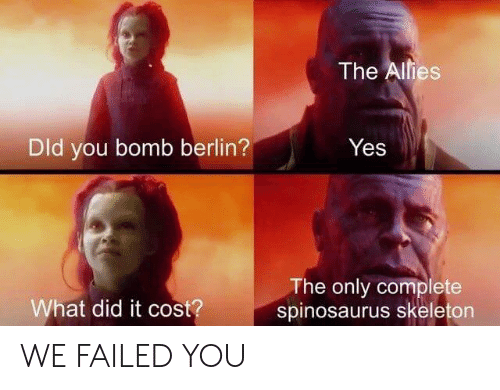 What Did It: The Alies  Dld you bomb berlin?  Yes  The only complete  spinosaurus skeleton  What did it cost? WE FAILED YOU