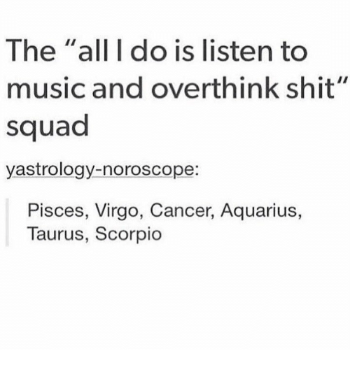"""Music, Shit, and Squad: The """"all I do is listen to  music and overthink shit""""  squad  yastrology-noroscope:  Pisces, Virgo, Cancer, Aquarius,  Taurus, Scorpio"""