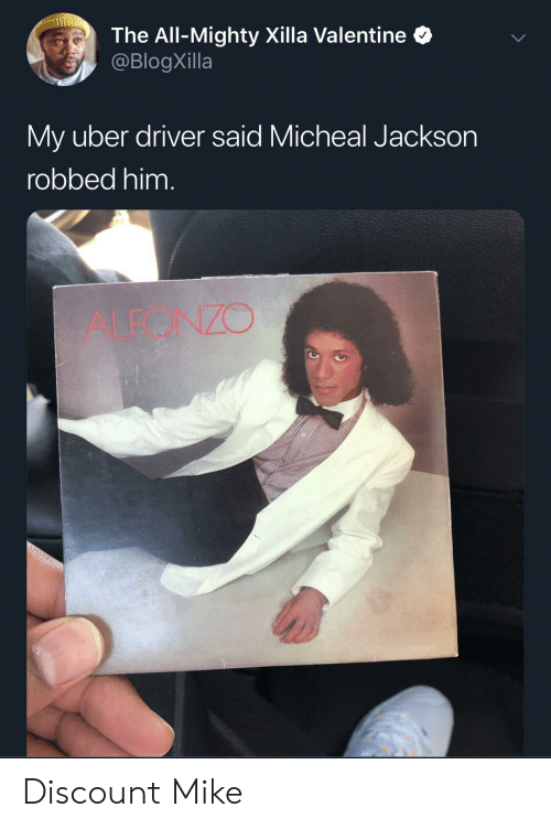 The All: The All-Mighty Xilla Valentine  @BlogXilla  My uber driver said Micheal Jackson  robbed him.  ALEONZO Discount Mike