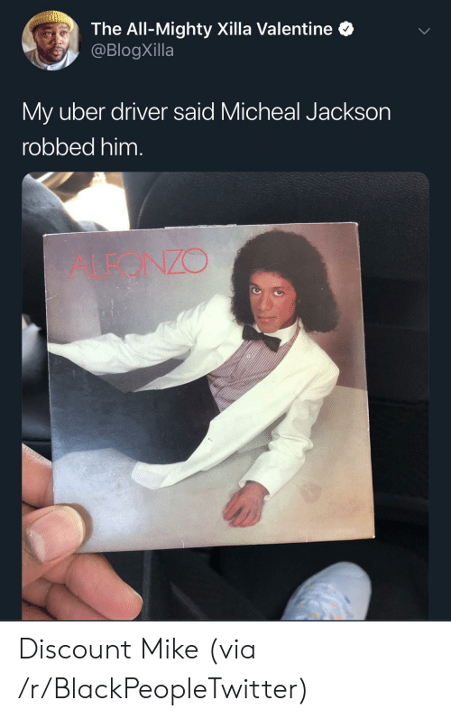 The All: The All-Mighty Xilla Valentine  @BlogXilla  My uber driver said Micheal Jackson  robbed him.  ALEONZO Discount Mike (via /r/BlackPeopleTwitter)