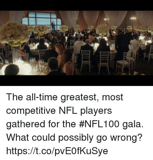The All: The all-time greatest, most competitive NFL players gathered for the #NFL100 gala. What could possibly go wrong? https://t.co/pvE0fKuSye