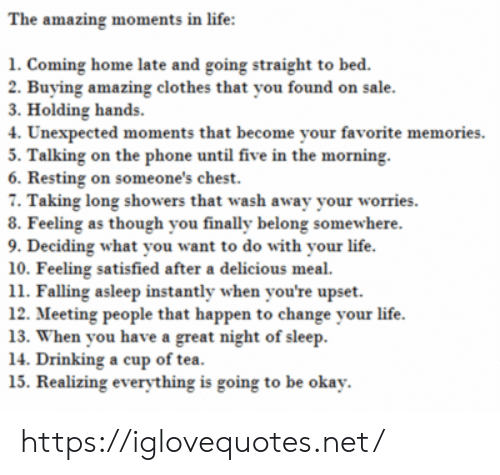 Happen To: The amazing moments in life:  1. Coming home late and going straight to bed.  2. Buying amazing clothes that you found on sale.  3. Holding hands  4. Unexpected moments that become your favorite memories  5. Talking on the phone until five in the morning  6. Resting on someone's chest.  7. Taking long showers that wash away your worries  8. Feeling as though you finally belong somewhere.  9. Deciding what you want to do with your life.  10. Feeling satisfied after a delicious meal  11. Falling asleep instantly when you're upset  12. Meeting people that happen to change your life  13. When you have a great night of sleep  14. Drinking a cup of tea.  15. Realizing everything is going to be okay. https://iglovequotes.net/