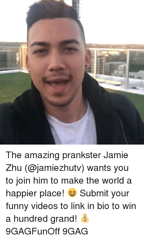 your funny: The amazing prankster Jamie Zhu (@jamiezhutv) wants you to join him to make the world a happier place! 😆 Submit your funny videos to link in bio to win a hundred grand! 💰 9GAGFunOff 9GAG