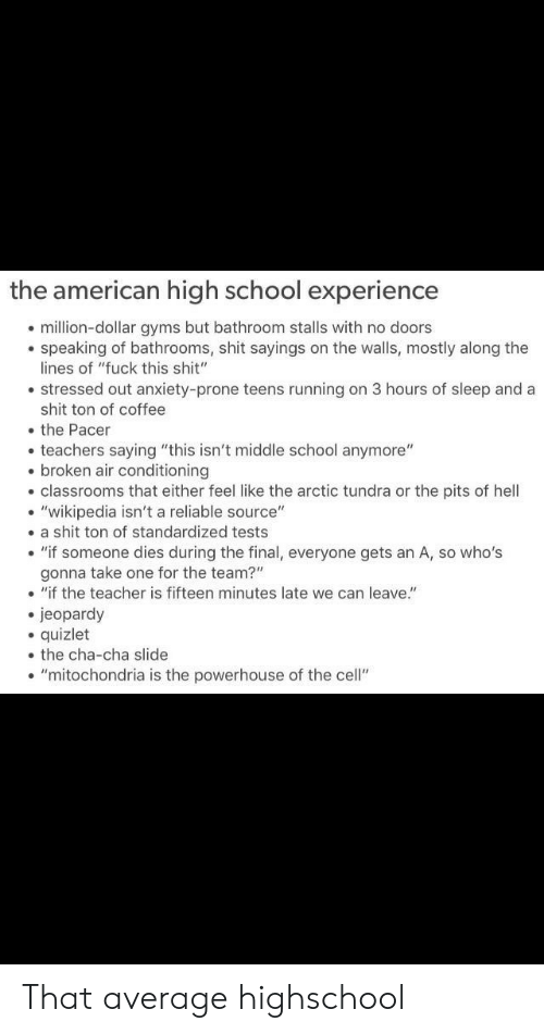 """Prone: the american high school experience  million-dollar gyms but bathroom stalls with no doors  speaking of bathrooms, shit sayings on the walls, mostly along the  lines of """"fuck this shit""""  stressed out anxiety-prone teens running on 3 hours of sleep and a  shit ton of coffee  the Pacer  teachers saying """"this isn't middle school anymore""""  . broken air conditioning  classrooms that either feel like the arctic tundra or the pits of hell  . """"wikipedia isn't a reliable source""""  . a shit ton of standardized tests  """"if someone dies during the final, everyone gets an A, so who's  gonna take one for the team?""""  .""""if the teacher is fifteen minutes late we can leave.""""  jeopardy  quizlet  the cha-cha slide  . """"mitochondria is the powerhouse of the cell"""" That average highschool"""