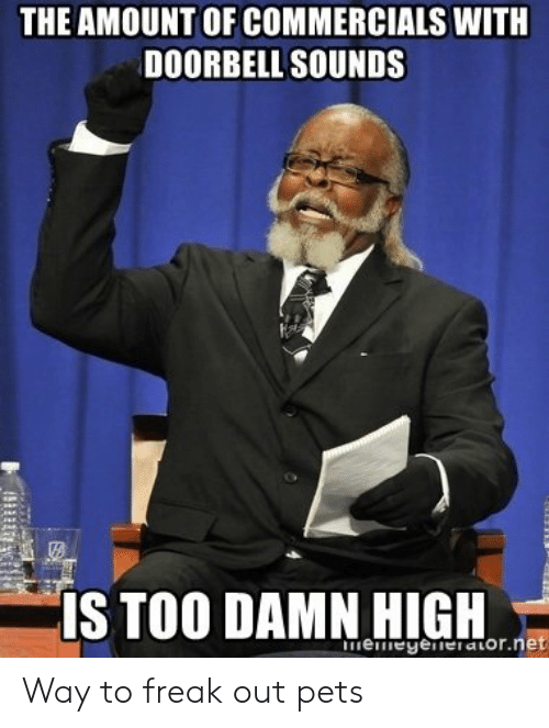 Pets, High, and Too Damn High: THE AMOUNT OF COMMERCIALS WITH  DOORBELL SOUNDS  IS TOO DAMN HIGH  memeyerierator.ne Way to freak out pets