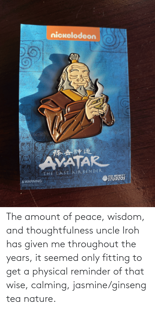 jasmine: The amount of peace, wisdom, and thoughtfulness uncle Iroh has given me throughout the years, it seemed only fitting to get a physical reminder of that wise, calming, jasmine/ginseng tea nature.