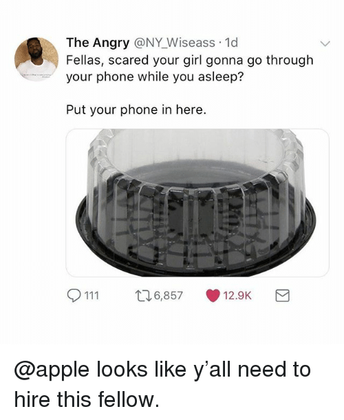 Apple, Memes, and Phone: The Angry @NY Wiseass 1d  Fellas, scared your girl gonna go through  your phone while you asleep?  Put your phone in here.  111 6,857 1.9K  12.9K @apple looks like y'all need to hire this fellow.