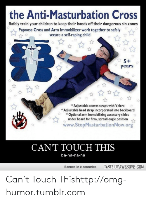 cant touch this: the Anti-Masturbation Cross  Safely train your children to keep their hands off their dangerous sin zones  Papoose Cross and Arm Immobilizer work together to safely  secure a self-raping child  years  Adjustable canvas straps with Velcro  * Adjustable head strap incorporated into backboard  * Optional arm immobilizing accessory slides  under board for firm, spread-eagle position  www.StopMasturbationNow.org  CAN'T TOUCH THIS  ba-na-na-na  TASTE OF AWESOME.COM  Banned in 0 countries Can't Touch Thishttp://omg-humor.tumblr.com