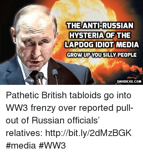 tabloid: THE ANTI-RUSSIAN  HYSTERIA OF THE  LAPDOG IDIOT MEDIA  GROW UP YOU SILLY PEOPLE  DAVIDICKE.COM Pathetic British tabloids go into WW3 frenzy over reported pull-out of Russian officials' relatives: http://bit.ly/2dMzBGK #media #WW3