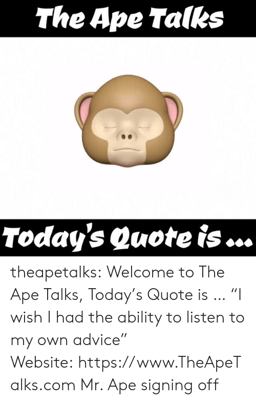"Advice, Tumblr, and Blog: The Ape Talks  Today's Quote is ... theapetalks: Welcome to The Ape Talks, Today's Quote is … ""I wish I had the ability to listen to my own advice"" Website: https://www.TheApeTalks.com Mr. Ape signing off"