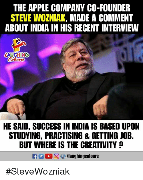 Apple, India, and Success: THE APPLE COMPANY CO-FOUNDER  STEVE WOZNIAK, MADE A COMMENT  ABOUT INDIA IN HIS RECENT INTERVIEW  LAUGHING  Colours  HE SAID, SUCCESS IN INDIA IS BASED UPON  STUDYING, PRACTISING & GETTING JOB.  BUT WHERE IS THE CREATIVITY #SteveWozniak