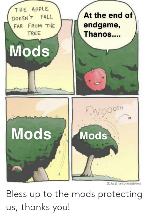 Apple, Bless Up, and Fall: THE APPLE  DOESN'T FALL  FAR FROM THE  TREE  At the end of  endgame,  Thanos  Mods  00SH  Mods Mods Bless up to the mods protecting us, thanks you!