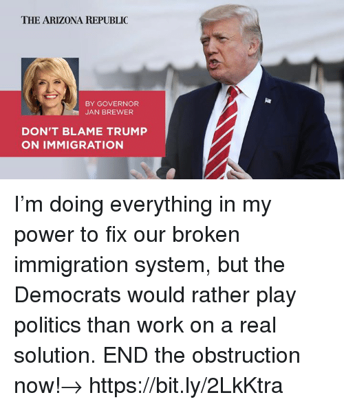 Politics, Work, and Arizona: THE ARIZONA REPUBLIC  BY GOVERNOR  JAN BREWER  DON'T BLAME TRUMP  ON IMMIGRATION I'm doing everything in my power to fix our broken immigration system, but the Democrats would rather play politics than work on a real solution. END the obstruction now!→  https://bit.ly/2LkKtra