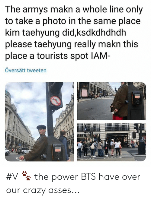 Crazy, Power, and Bts: The armys makn a whole line only  to take a photo in the same place  kim taehyung did,ksdkdhdhdh  please taehyung really makn this  place a tourists spot IAM-  Översätt tweeten #V 🐾 the power BTS have over our crazy asses...