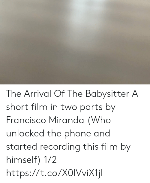 Memes, Phone, and Film: The Arrival Of The Babysitter A short film in two parts  by Francisco Miranda (Who unlocked the phone and started recording this film by himself) 1/2 https://t.co/X0IVviX1jl