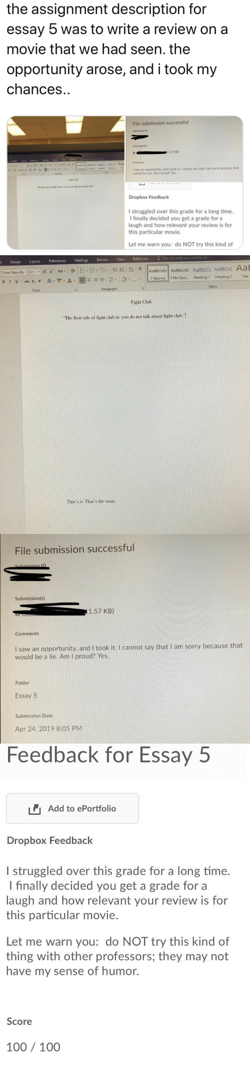 You Get A: the assignment description for  essay  was to write a review on a  movie that we had seen. the  opportunity arose, and i took my  chances  File submission successful  Submissions  1.57 KB)  Comments  I saw an opportunity, and I took it. I cannot say that I am sorry because that  would be a lie. Am I proud? Yes.  Fand  Faght Club  The fist rale of ight club in: you do not talk about figh chb 1  Dropbox Feedback  I struggled over this grade for a long time.  I finally decided you get a grade for a  laugh and how relevant your review is for  this particular movie.  Let me warn you: do NOT try this kind of   erences Mailings Review View RefWorks Tell me what you want to do  t Design Layout Refe  || TNormal!!NoSpac  A-1圜喜毛引 .le! . el-  Headingl. Heading2  Title  Styles  Paragraph  Font  Fight Club  The first rule of fight club is: you do not talk about fight chub.1  That's it. That's the essay   File submission successful  Submission(s)  1.57 KB)  Comments  I saw an opportunity, and I took it. I cannot say that I am sorry because that  would be a lie. Am I proud? Yes.  Folder  Essay 5  Submission Date  Apr 24, 2019 8:05 PM   Feedback for Essay  5  Add to ePortfolio  Dropbox Feedback  l struggled over this grade for a long time.  I finally decided you get a grade for a  laugh and how relevant your review is for  this particular movie.  Let me warn you: do NOT try this kind of  thing with other professors; they may not  have my sense of humor.  Score  100 100