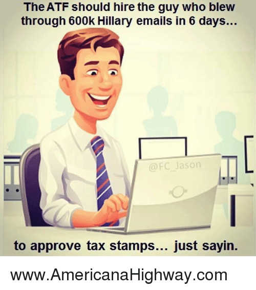 Approvation: The ATF should hire the guy who blew  through 600k Hillary emails in 6 days...  @FC Jason  to approve tax stamps  just sayin www.AmericanaHighway.com