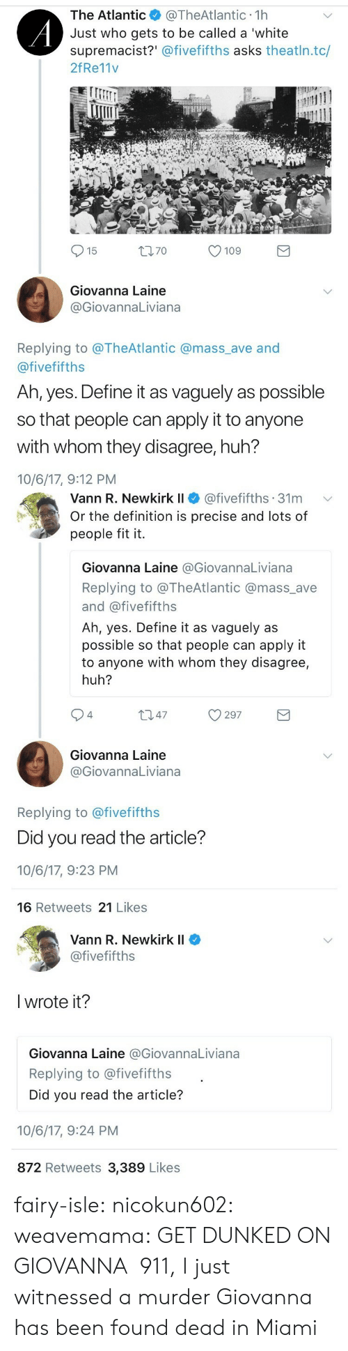 dunked on: The Atlantic@TheAtlantic 1h  Just who gets to be called a 'white  supremacist?' @fivefifths asks theatln.tc/  2fRe11v  15  t70  109  Giovanna Laine  GiovannaLiviana  Replying to @TheAtlantic @mass_ave and  @fivefifths  Ah, yes. Define it as vaguely as possible  so that people can apply it to anyone  with whom they disagree, huh?  10/6/17, 9:12 PM   Vann R. Newkirkli $ @fivefifths. 31 m  Or the definition is precise and lots of  people fit it.  ﹀  Giovanna Laine @GiovannaLiviana  Replying to @TheAtlantic @mass_ave  and @fivefifths  Ah, yes. Define it as vaguely as  possible so that people can apply it  to anyone with whom they disagree,  huh?  94  Giovanna Laine  @GiovannaLiviana  Replying to @fivefifths  Did you read the article?  10/6/17, 9:23 PM  16 Retweets 21 Likes   Vann R. Newkirk II  @fivefifths  l wrote it?  Giovanna Laine @GiovannaLiviana  Replying to @fivefifths  Did you read the article?  10/6/17, 9:24 PM  872 Retweets 3,389 Likes fairy-isle:  nicokun602:   weavemama:  GET DUNKED ON GIOVANNA  911, I just witnessed a murder    Giovanna has been found dead in Miami