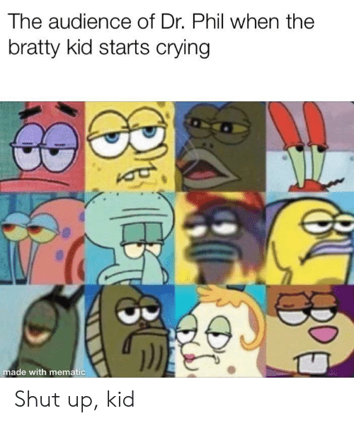 Crying, Shut Up, and Dr Phil: The audience of Dr. Phil when the  bratty kid starts crying  made with mematic  8 E Shut up, kid