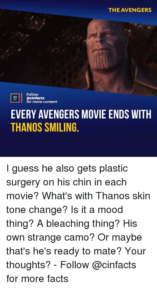 Facts, Memes, and Mood: THE AVENGERS  Follow  @cinfacts  for more content  EVERY AVENGERS MOVIE ENDS WITH  THANOS SMILING I guess he also gets plastic surgery on his chin in each movie? What's with Thanos skin tone change? Is it a mood thing? A bleaching thing? His own strange camo? Or maybe that's he's ready to mate? Your thoughts?⠀ -⠀ Follow @cinfacts for more facts