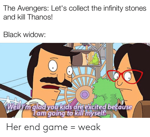 Black Widow: The Avengers: Let's collect the infinity stones  and kill Thanos!  Black widow:  mgladyou kids are excited because  lam going to kill myself Her end game = weak