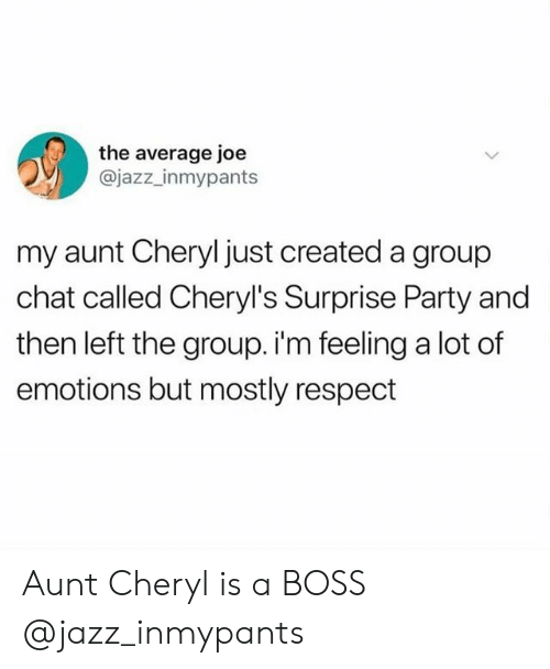 Group Chat, Party, and Respect: the average joe  @jazz_inmypants  my aunt Cheryl just created a group  chat called Cheryl's Surprise Party and  then left the group. i'm feeling a lot of  emotions but mostly respect Aunt Cheryl is a BOSS @jazz_inmypants