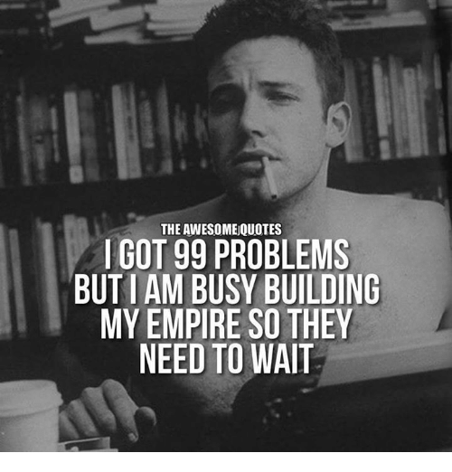 i got 99 problems: THE AWESOMEQUOTES  I GOT 99 PROBLEMS  BUT AM BUSY BUILDING  MY EMPIRE SO THEY  NEED TO WAIT