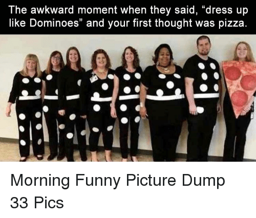 "Dominoes: The awkward moment when they said, ""dress up  like Dominoes"" and your first thought was pizza Morning Funny Picture Dump 33 Pics"