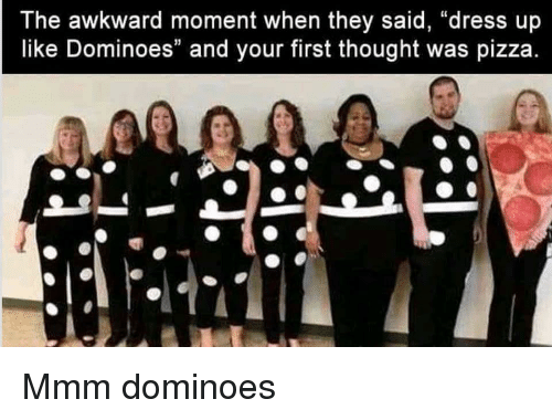 "Dominoes: The awkward moment when they said, ""dress up  like Dominoes"" and your first thought was pizza Mmm dominoes"