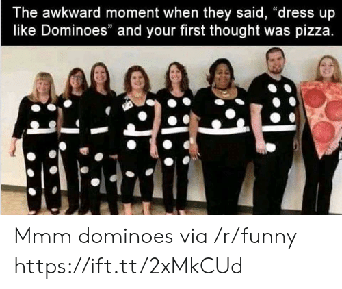 "Dominoes: The awkward moment when they said, ""dress up  like Dominoes"" and your first thought was pizza Mmm dominoes via /r/funny https://ift.tt/2xMkCUd"