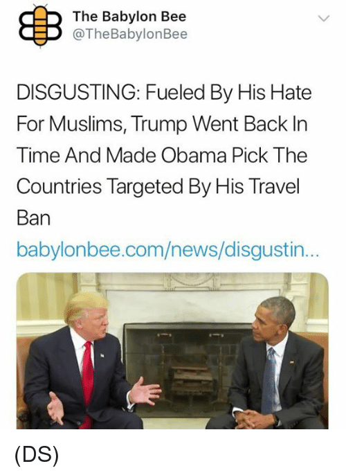 Memes, News, and Obama: The Babylon Bee  @TheBabylonBee  DISGUSTING: Fueled By His Hate  For Muslims, Trump Went Back In  Time And Made Obama Pick The  Countries Targeted By His Travel  Ban  babylonbee.com/news/disgusti... (DS)