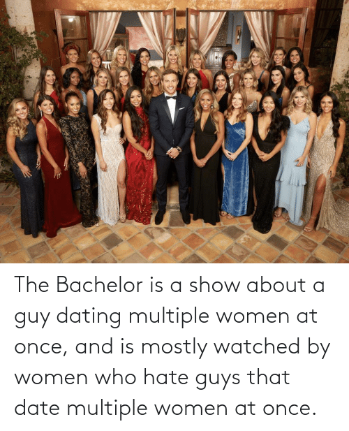 guy: The Bachelor is a show about a guy dating multiple women at once, and is mostly watched by women who hate guys that date multiple women at once.
