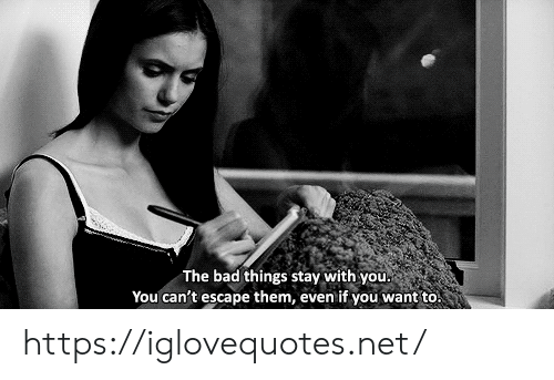 Bad, Net, and Them: The bad things stay with you  You can't escape them, even if you want to! https://iglovequotes.net/