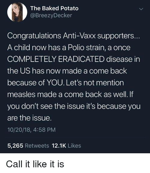 Baked, Baked Potato, and Congratulations: The Baked Potato  @BreezyDecker  Congratulations Anti-Vaxx supporters  A child now has a Polio strain, a once  COMPLETELY ERADICATED disease in  the US has now made a come back  because of YOU. Let's not mention  measles made a come back as well. If  you don't see the issue it's because you  are the issue  10/20/18, 4:58 PM  5,265 Retweets 12.1K Likes Call it like it is