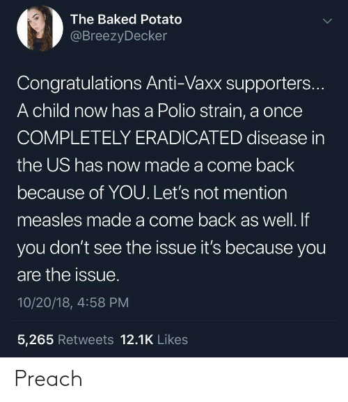 Because of You: The Baked Potato  @BreezyDecker  Congratulations Anti-Vaxx supporters...  A child now has a Polio strain, a once  COMPLETELY ERADICATED disease in  the US has now made a come back  because of YOU. Let's not mention  measles made a come back as well. If  you don't see the issue it's because you  are the issue.  10/20/18, 4:58 PM  5,265 Retweets 12.1K Likes Preach