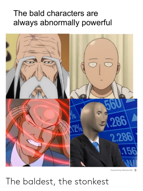 Memes, Powerful, and Ios: The bald characters are  always abnormally powerful  560  .286  2.286  .156  12%  Powered by Memes iOS  10  10 The baldest, the stonkest