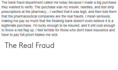 Bank, Mean, and Pharmacy: The bank fraud department called me today because I made a big purchase  they wanted to verify. The purchase was my insulin, needles, and test strip  prescriptions at the pharmacy... I verified that it was legit, and then told them  that the pharmaceutical companies are the real frauds. I mean seriously  making me pay so much that the freaking bank doesn't even believe it is a  legitimate purchase. I'm lucky enough to be insured, and it still cost enough  to throw a red flag up. I feel terrible for those who don't have insurance and  have to pay full price! Makes me sick. The Real Fraud