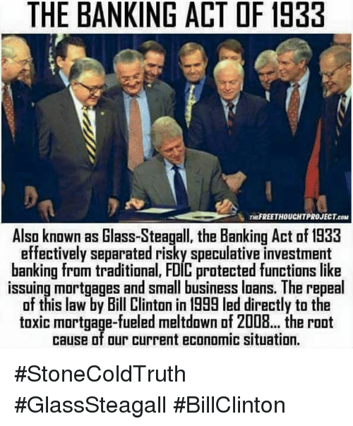 Bill Clinton, Memes, and Bank: THE BANKING ACT DF 1933  YL TH FREE THOUCHTPROJECTeaM  Also known as Glass-Steagall, the Banking Act of 1933  effectively separated risky speculative investment  banking from traditional, FDIC protected functions like  issuing mortgages and small business loans. The repeal  of this law by Bill Clinton in 1999 led directly to the  toxic mortgage-fueled meltdown of 2008... the root  cause of our current economic situation. #StoneColdTruth #GlassSteagall #BillClinton