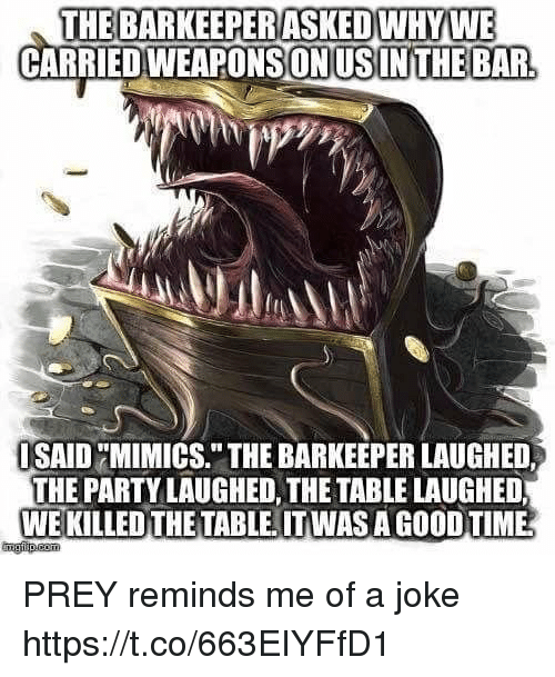 """Party, Good, and Time: THE BARKEEPERASKEDWHYWE  CARRIED WEAPONS!ONUSINTHEBAR  SAIDMIMICS."""" THE BARKEEPER LAUGHED,  THE PARTY LAUGHED, THETABLE LAUGHED  WE KILLED THE TABLE. ITWAS A GOOD TIME  ngip.esm PREY reminds me of a joke https://t.co/663EIYFfD1"""