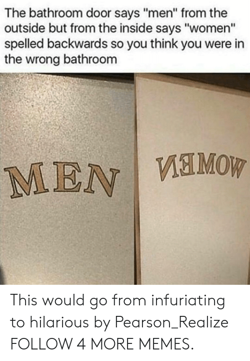 """infuriating: The bathroom door says """"men"""" from the  outside but from the inside says """"women""""  spelled backwards so you think you were in  the wrong bathroom  MEN VEMOW This would go from infuriating to hilarious by Pearson_Realize FOLLOW 4 MORE MEMES."""
