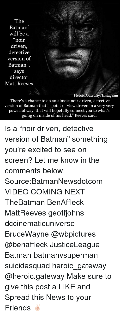 """Matt Reeves: The  Batman  will be a  noir  driven,  detective  version of  Batman"""",  says  director  Matt Reeves  Heroic.Gateway/Instagram  """"There's a chance to do an almost noir driven, detective  version of Batman that is point-of-view driven in a very very  powerful way, that will hopefully connect you to what's  going on inside of his head,"""" Reeves said. Is a """"noir driven, detective version of Batman"""" something you're excited to see on screen? Let me know in the comments below. Source:BatmanNewsdotcom VIDEO COMING NEXT TheBatman BenAffleck MattReeves geoffjohns dccinematicuniverse BruceWayne @wbpictures @benaffleck JusticeLeague Batman batmanvsuperman suicidesquad heroic_gateway @heroic.gateway Make sure to give this post a LIKE and Spread this News to your Friends ✌🏻"""