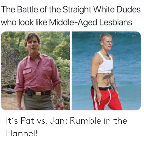 Lesbians, White, and Who: The Battle of the Straight White Dudes  who look like Middle-Aged Lesbians It's Pat vs. Jan: Rumble in the Flannel!