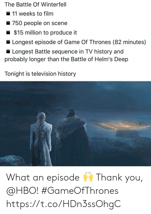 of game of thrones: The Battle Of Winterfell  11 weeks to filnm  750 people on scene  $15 million to produce it  Longest episode of Game Of Thrones (82 minutes)  Longest Battle sequence in TV history and  probably longer than the Battle of Helm's Deep  Tonight is television history What an episode 🙌 Thank you, @HBO! #GameOfThrones https://t.co/HDn3ssOhgC