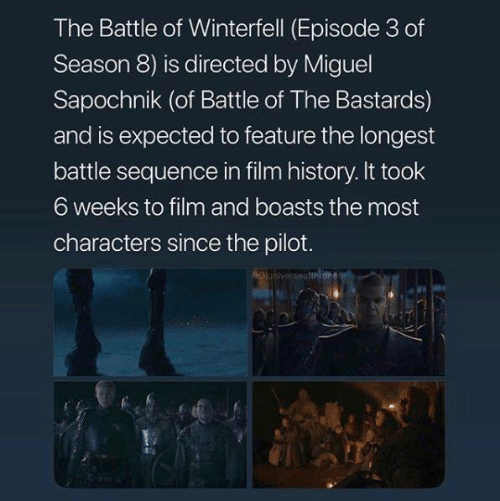 episode 3: The Battle of Winterfell (Episode 3 of  Season 8) is directed by Miguel  Sapochnik (of Battle of The Bastards)  and is expected to feature the longest  battle sequence in film history. It took  6 weeks to film and boasts the most  characters since the pilot.