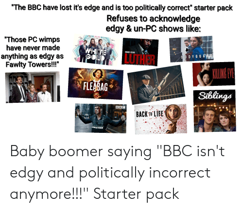 "Fawlty: ""The BBC have lost it's edge and is too politically correct"" starter pack  Refuses to acknowledge  edgy & un-PC shows like:  ""Those PC wimps  have never made  anything as edgy as  Fawlty Towers!!""  10  WHIT  GOL  IDRIS ELBA  LUTHER  BODYGUA R D  KILING VE  FLEABAG  TVATE  Siblings  BBC  BACK-T0 LIEE Baby boomer saying ""BBC isn't edgy and politically incorrect anymore!!!"" Starter pack"