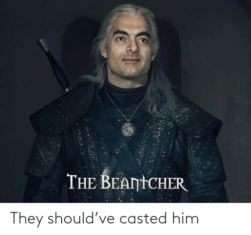 Casted: THE BEANTCHER They should've casted him